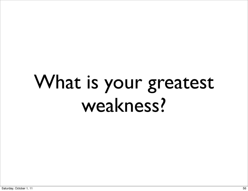 What is your greatest weakness? 56 Saturday, Oc...