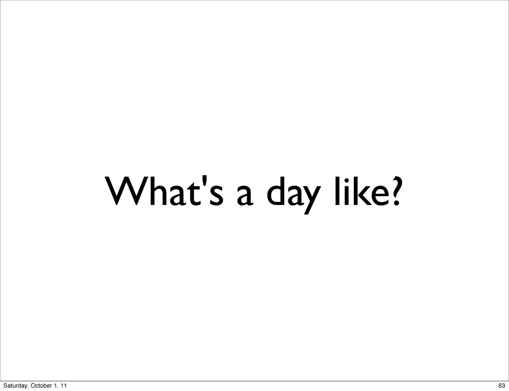 What's a day like? 63 Saturday, October 1, 11