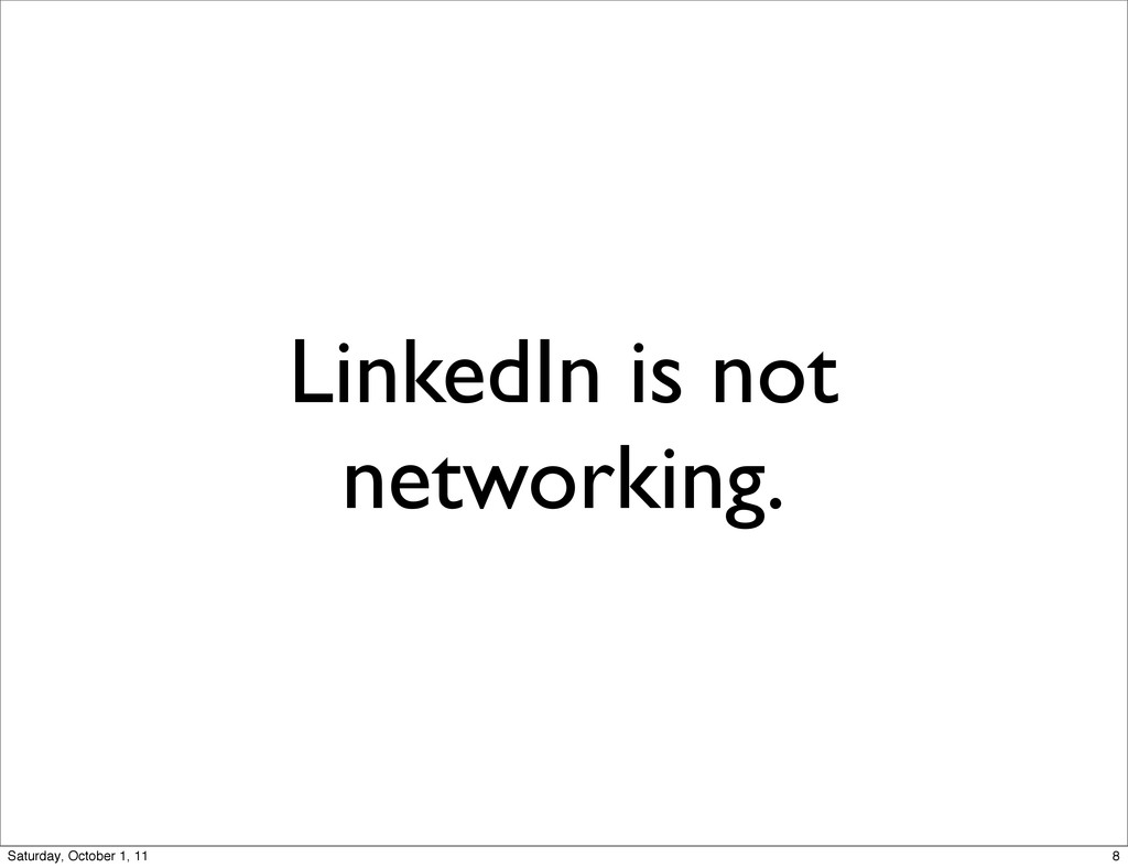 LinkedIn is not networking. 8 Saturday, October...