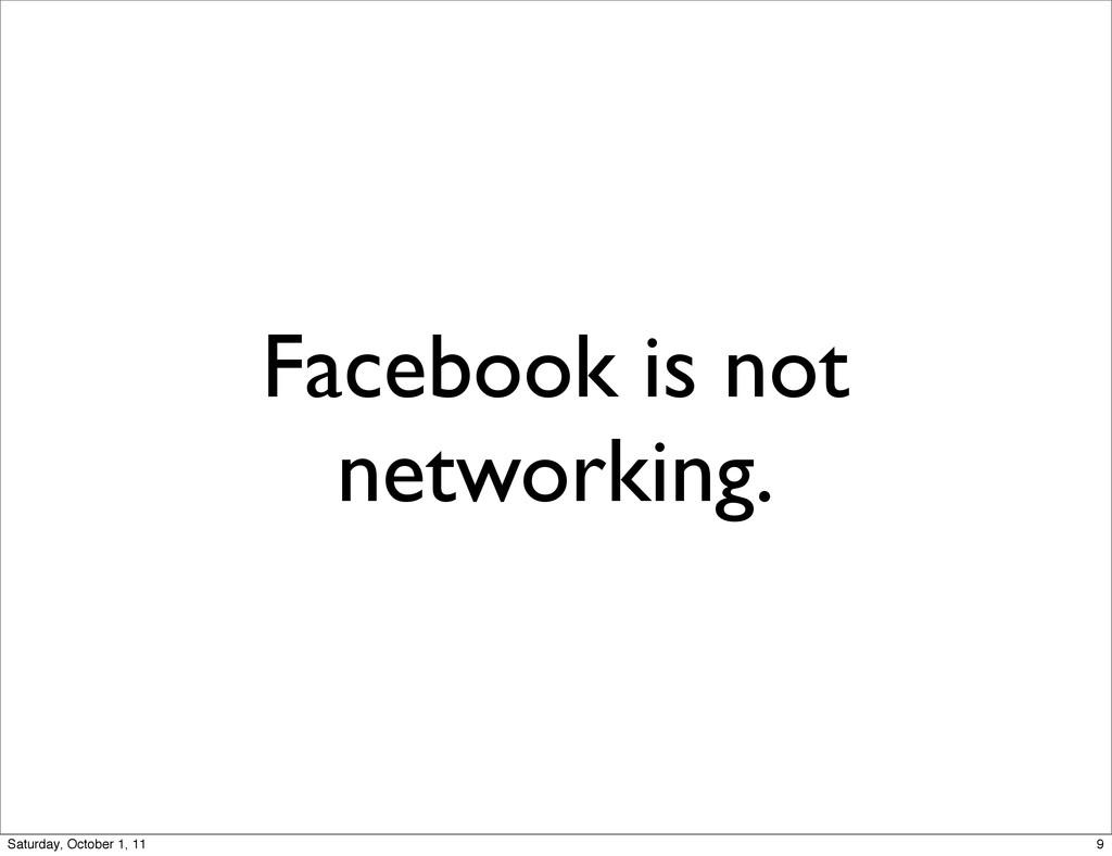 Facebook is not networking. 9 Saturday, October...