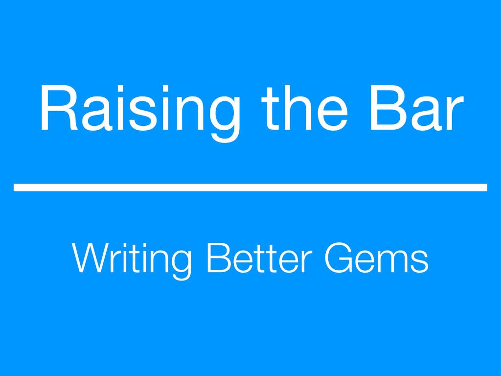 Raising the Bar Writing Better Gems