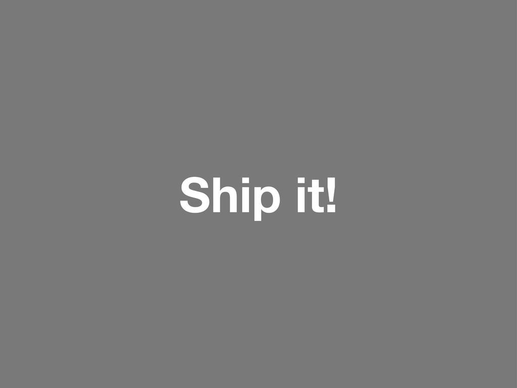 Ship it!