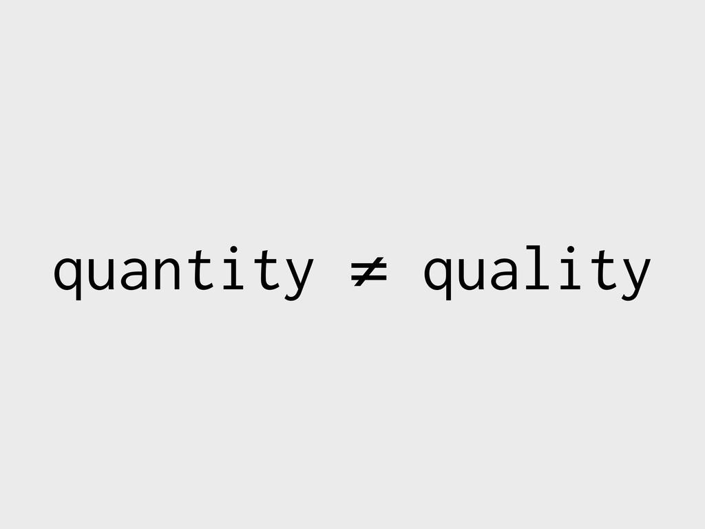 quantity ≠ quality