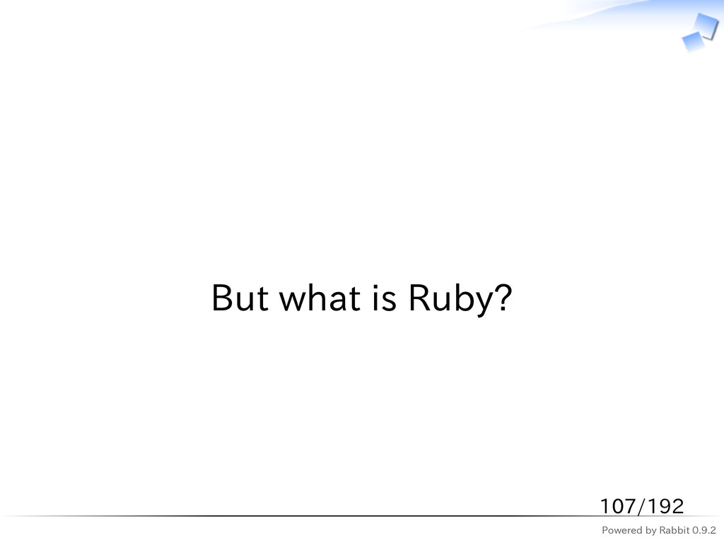 Powered by Rabbit 0.9.2   But what is Ruby? 107...