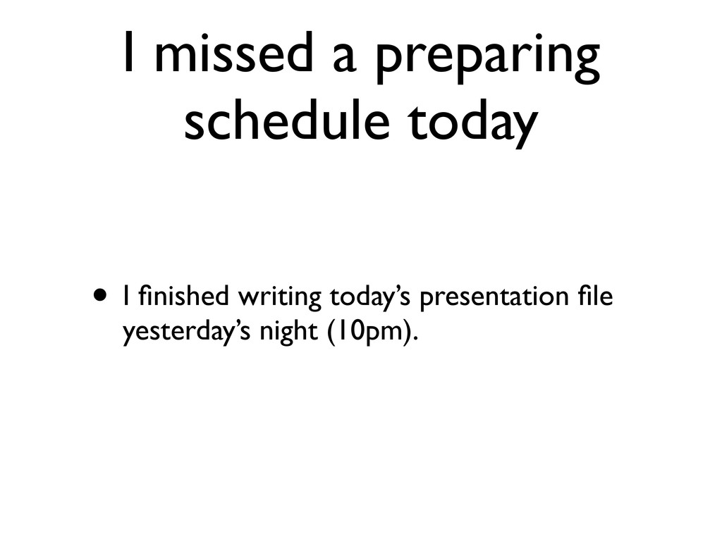 I missed a preparing schedule today • I finished...