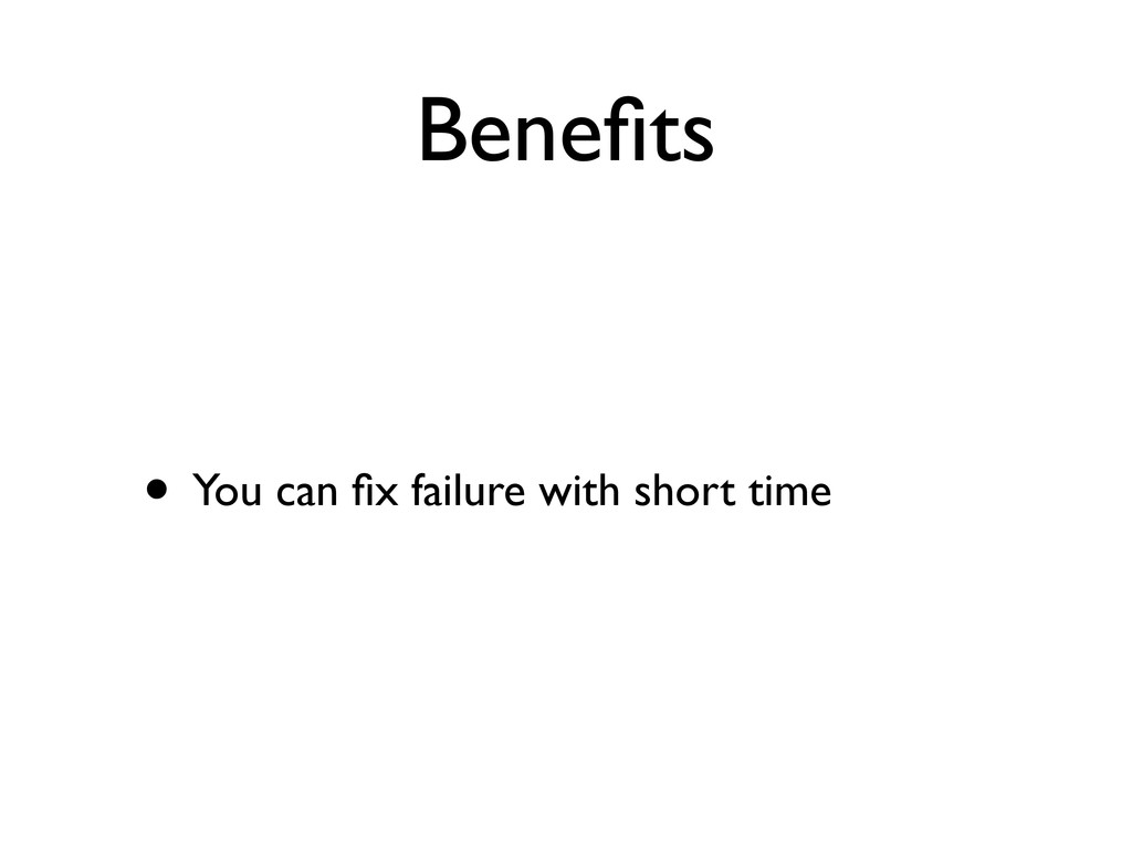 Benefits • You can fix failure with short time