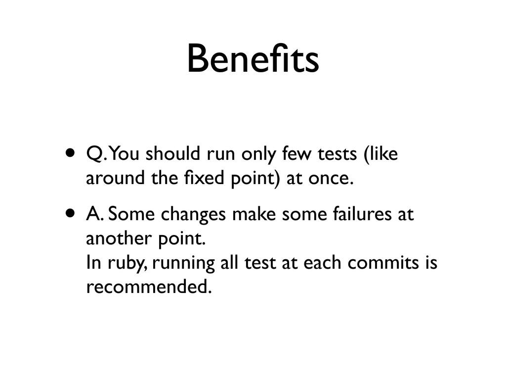 Benefits • Q. You should run only few tests (lik...