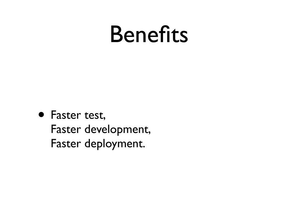 Benefits • Faster test, Faster development, Fast...