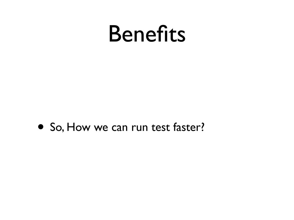 Benefits • So, How we can run test faster?