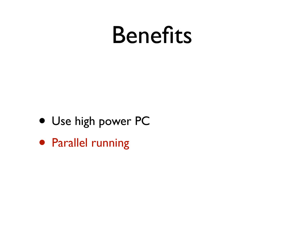 Benefits • Use high power PC • Parallel running