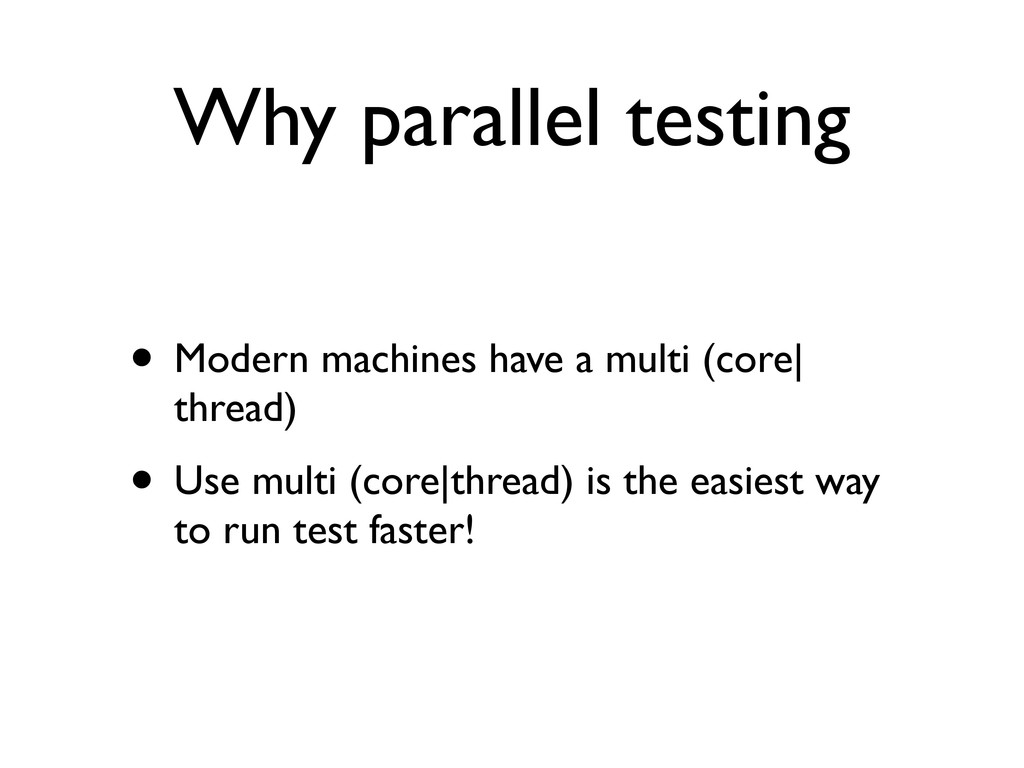 Why parallel testing • Modern machines have a m...
