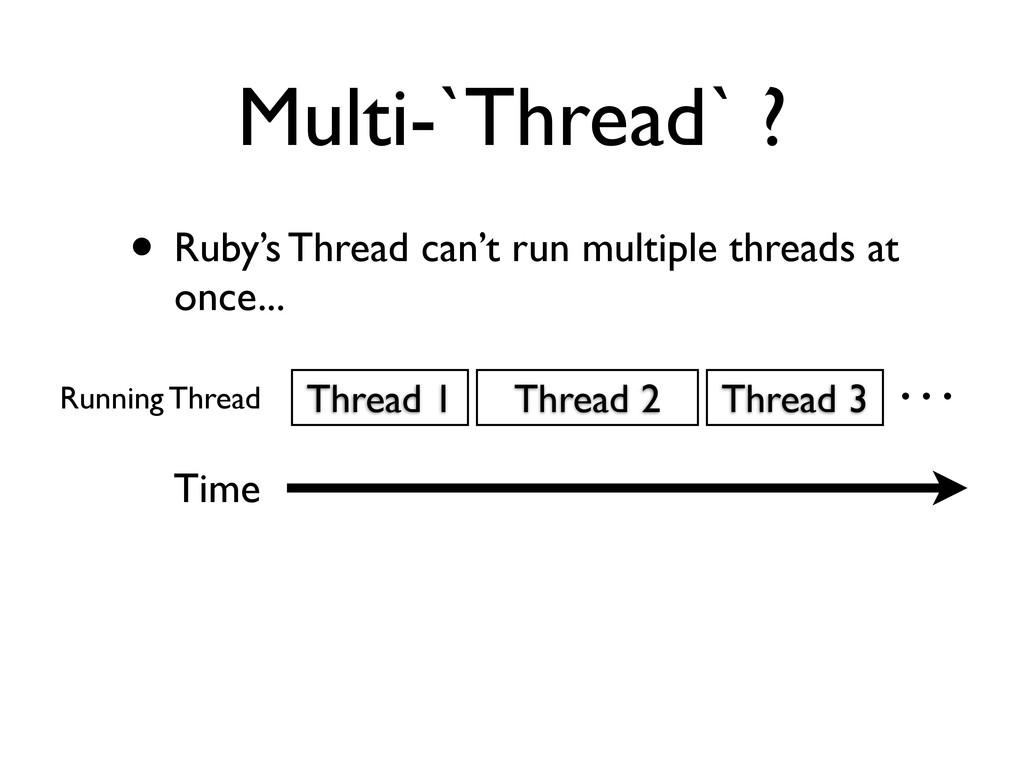 Multi-`Thread` ? • Ruby's Thread can't run mult...