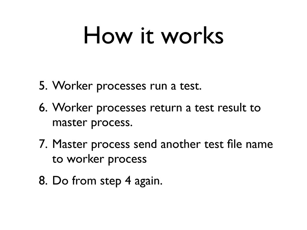 How it works 5. Worker processes run a test. 6....