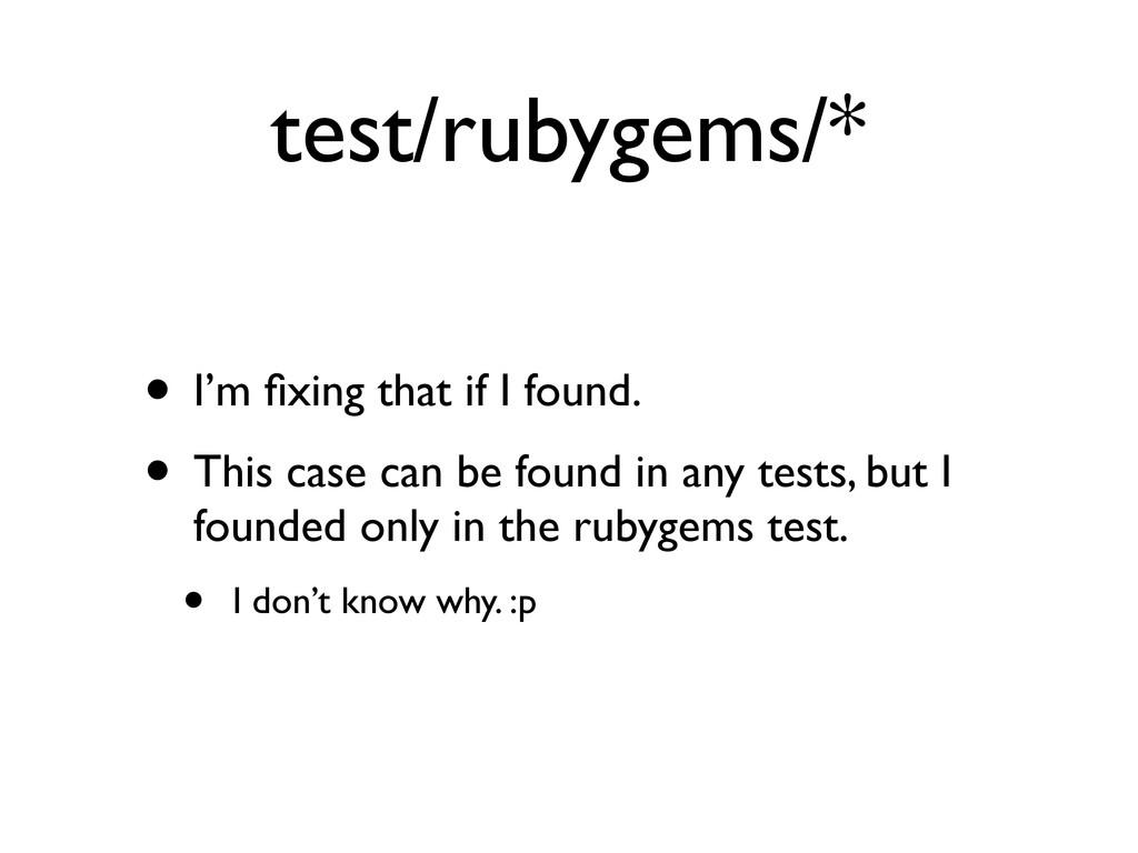 test/rubygems/* • I'm fixing that if I found. • ...