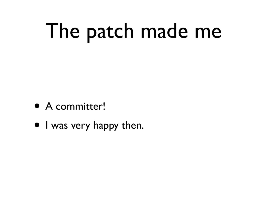 The patch made me • A committer! • I was very h...