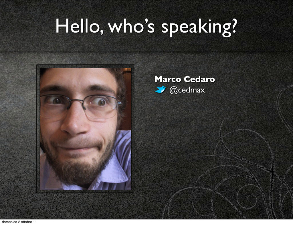 Hello, who's speaking? Marco Cedaro @cedmax dom...