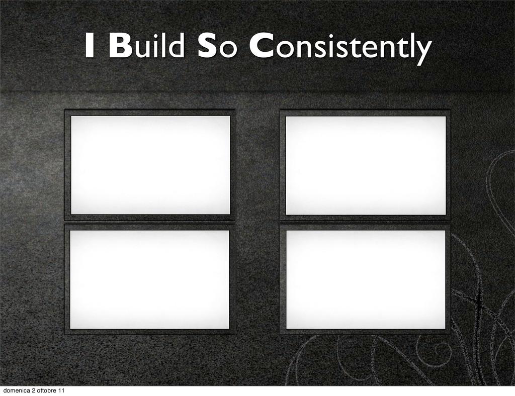 I Build So Consistently domenica 2 ottobre 11