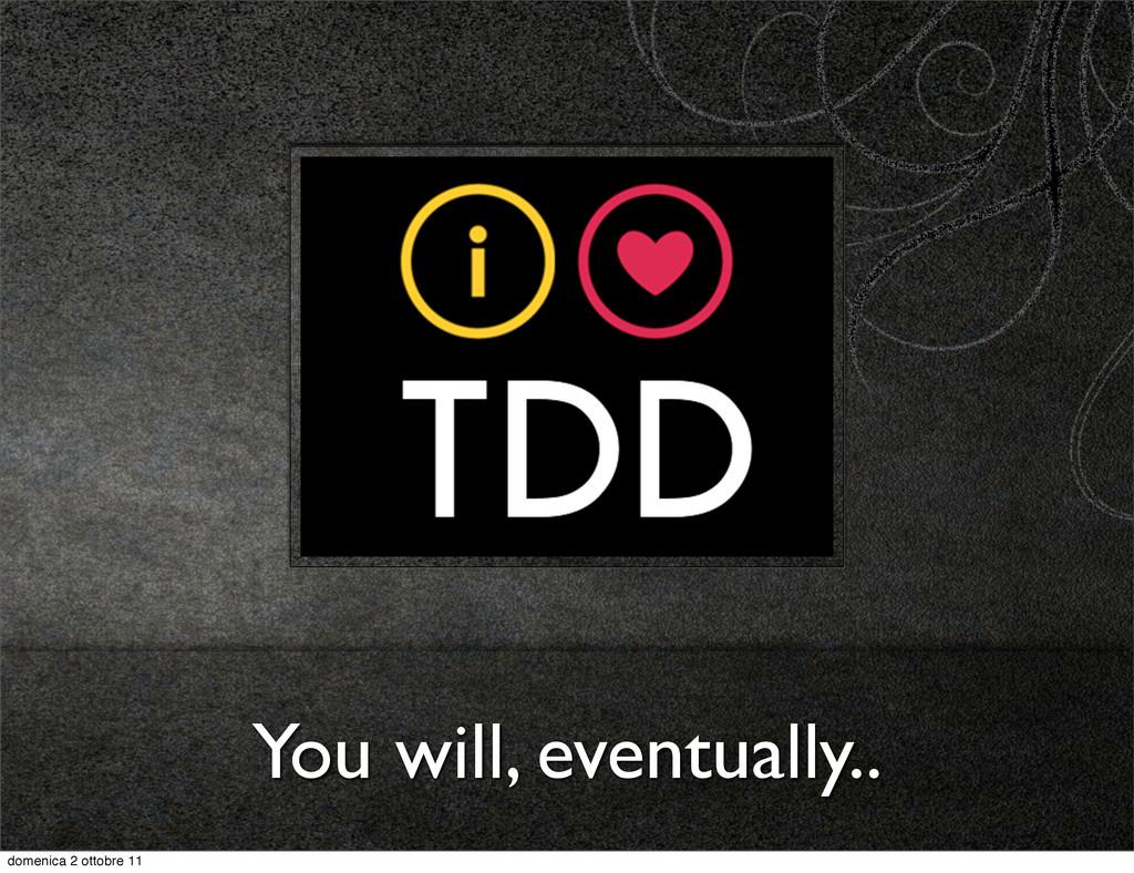 You will, eventually.. domenica 2 ottobre 11