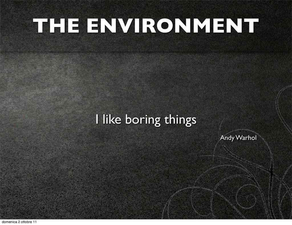 THE ENVIRONMENT I like boring things Andy Warho...