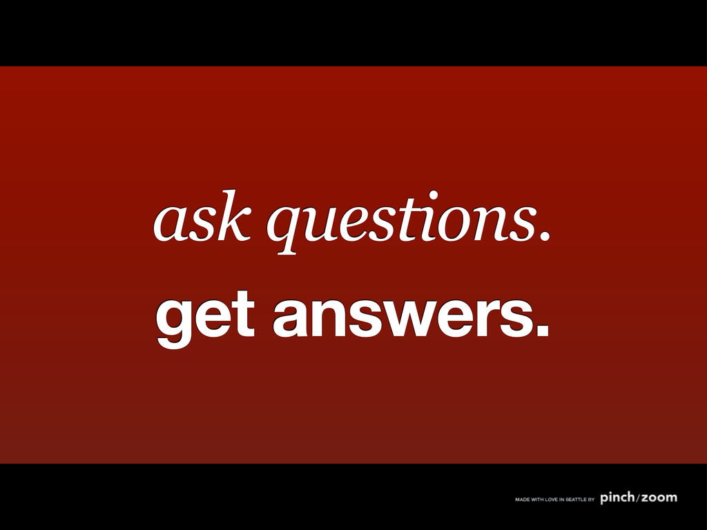 ask questions. get answers.