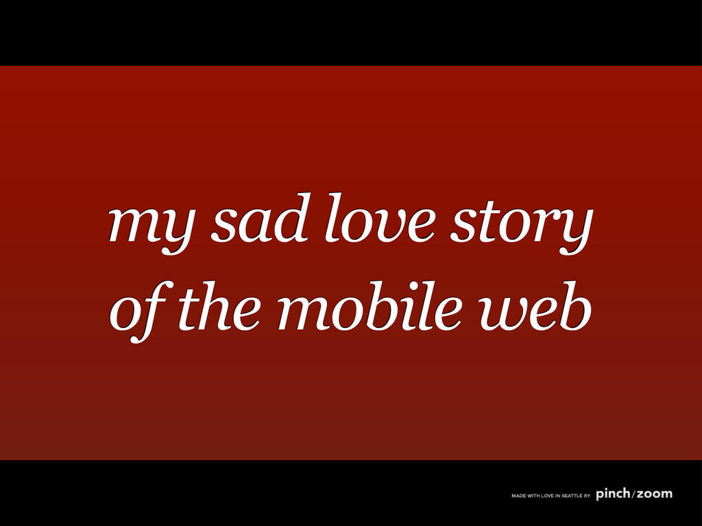 my sad love story of the mobile web
