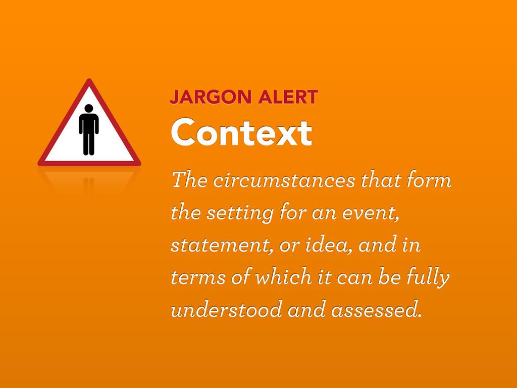 JARGON ALERT Context The circumstances that for...