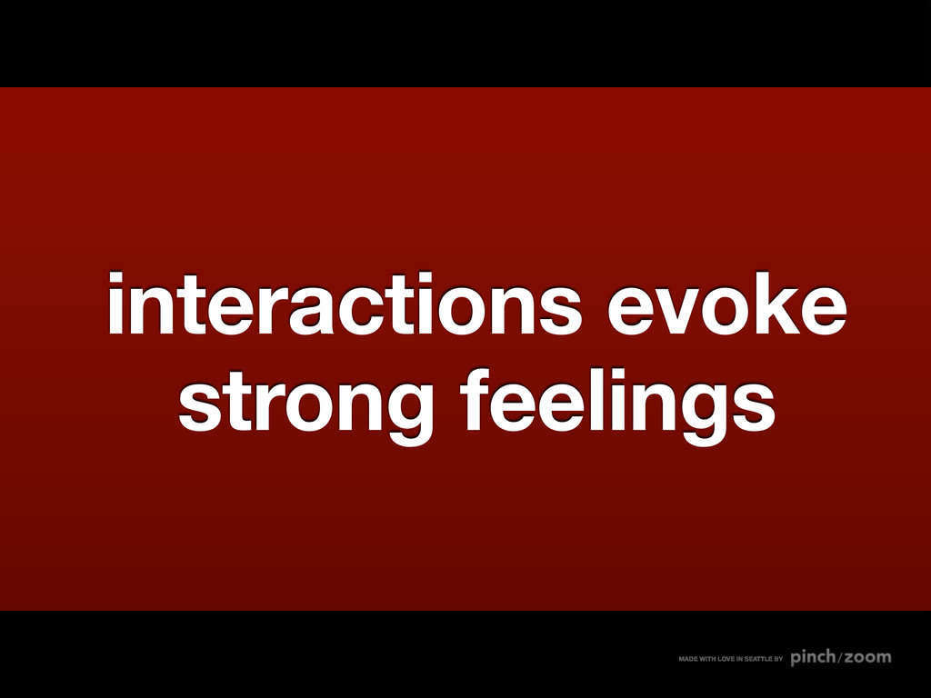 interactions evoke strong feelings MADE WITH LO...