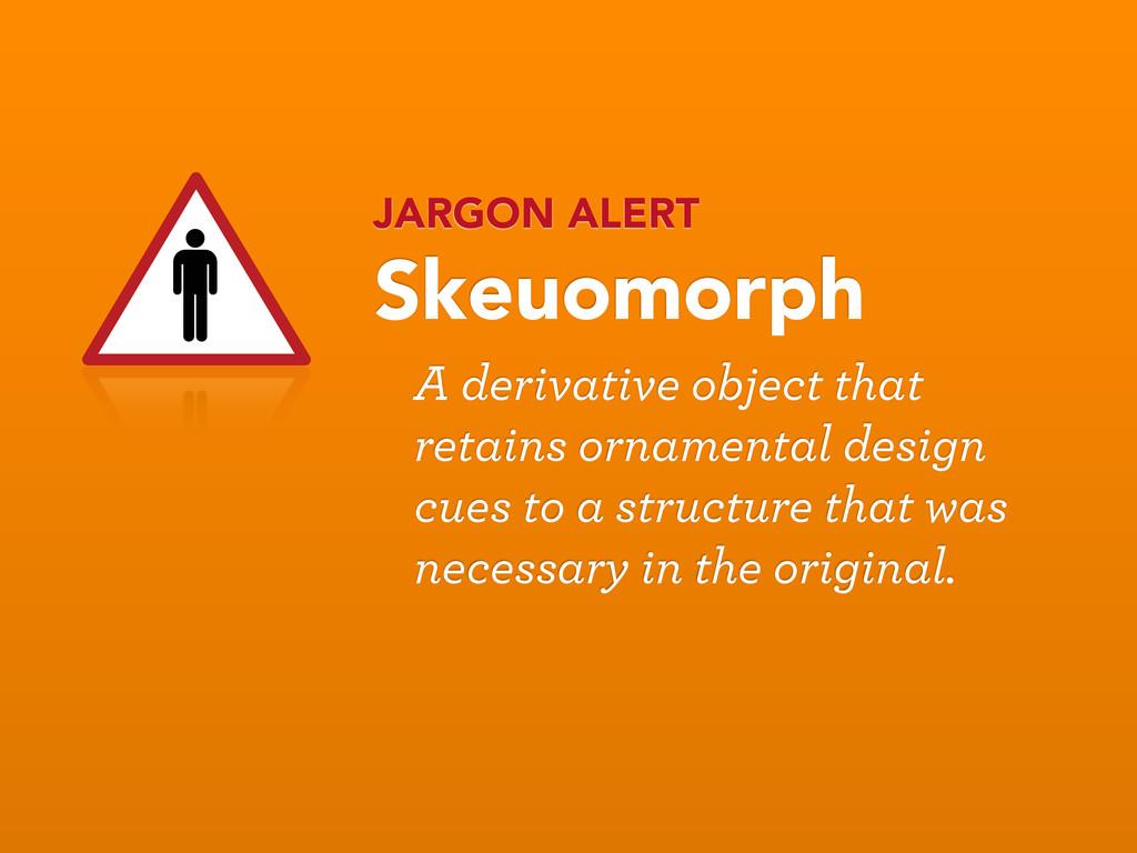 JARGON ALERT Skeuomorph A derivative object tha...