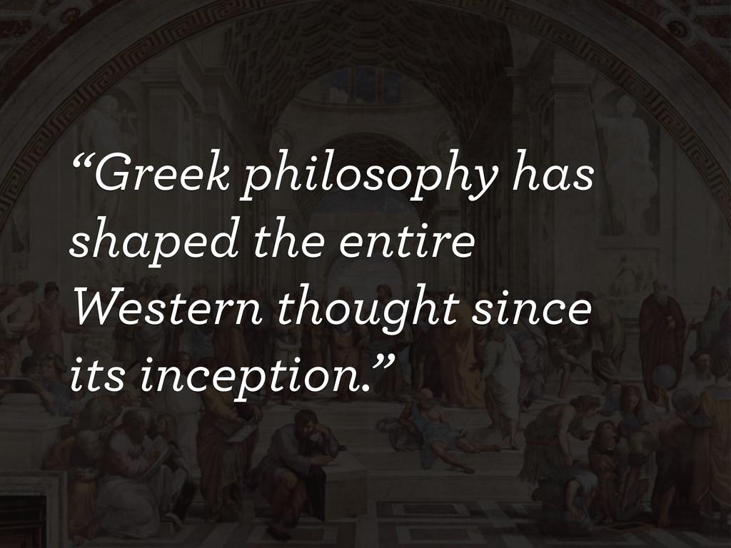 """Greek philosophy has shaped the entire Western..."