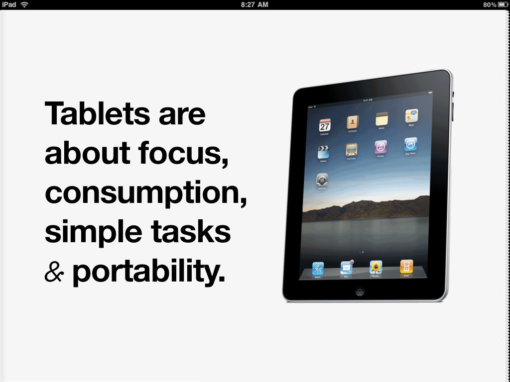 Tablets are about focus, consumption, simple ta...