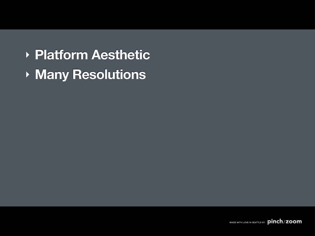 ‣ Platform Aesthetic ‣ Many Resolutions