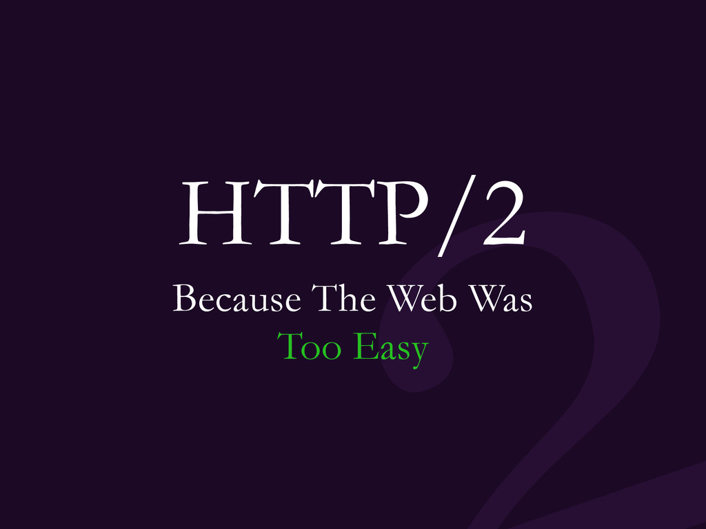 HTTP/2 Because The Web Was Too Easy