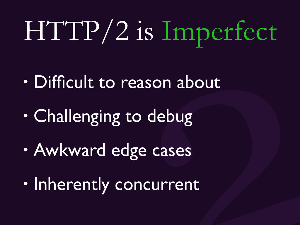 HTTP/2 is Imperfect • Difficult to reason about ...