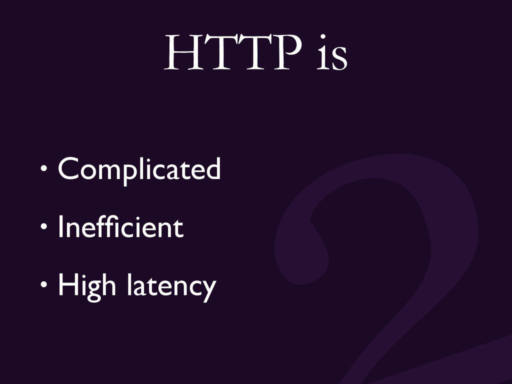 HTTP is • Complicated • Inefficient • High laten...