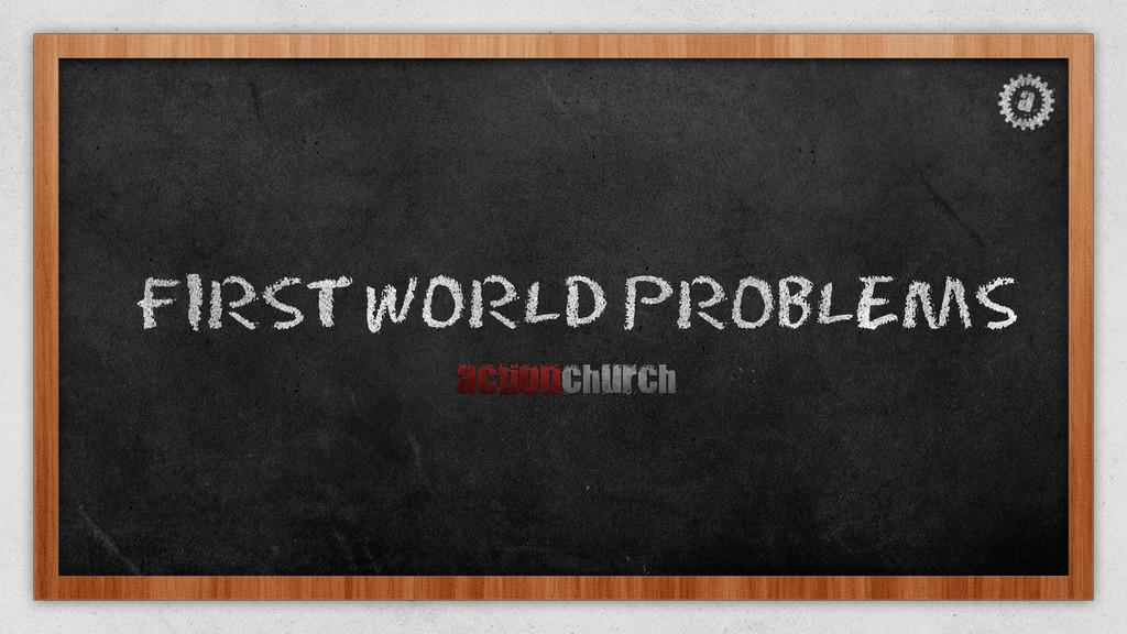 FIRSTWORLD PROBLEMS