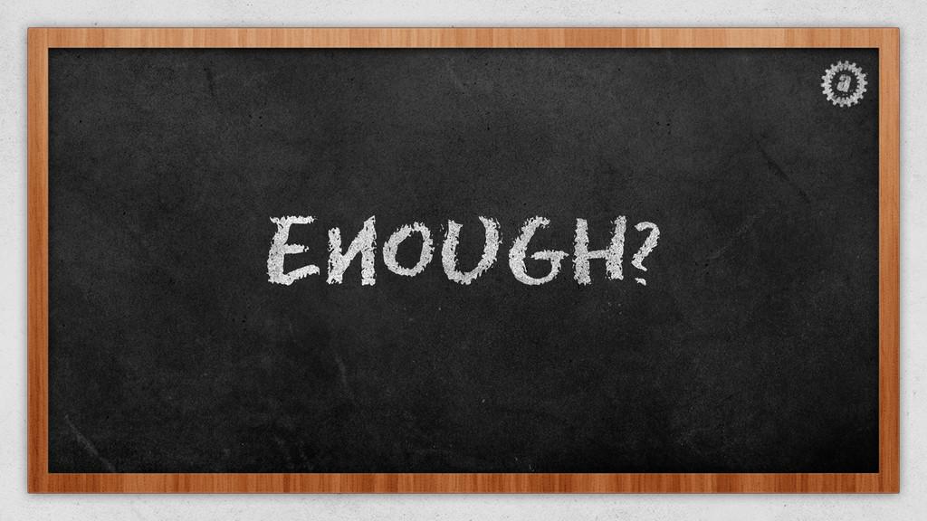 Enough?