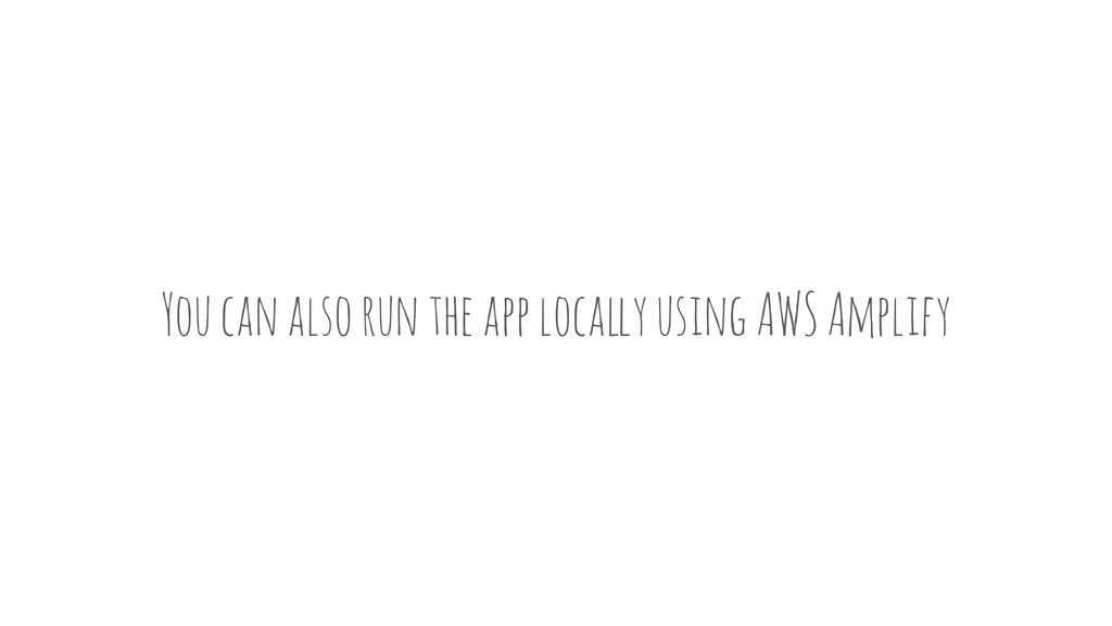 You can also run the app loca!y using AWS Ampli...