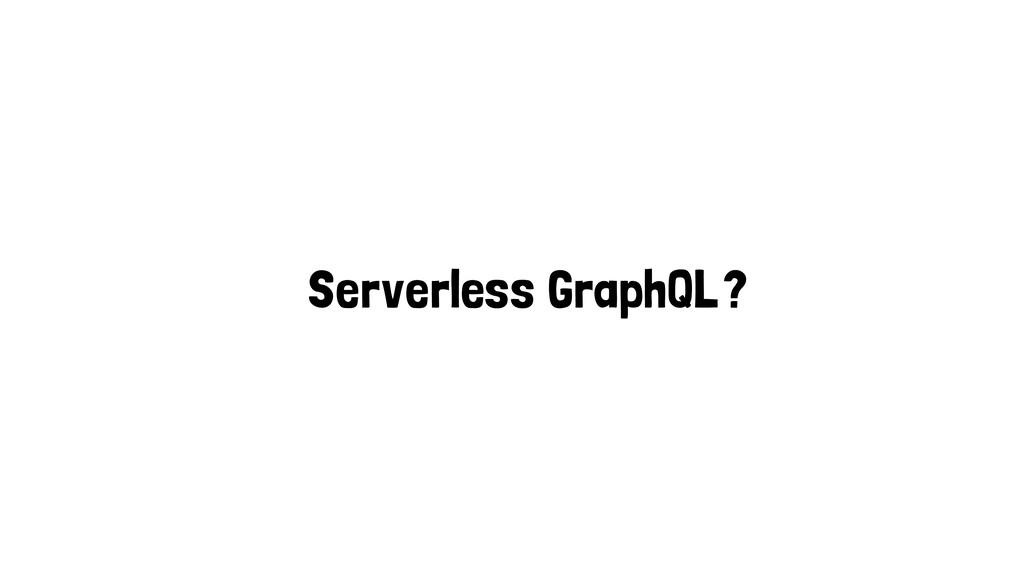 Serverless GraphQL?