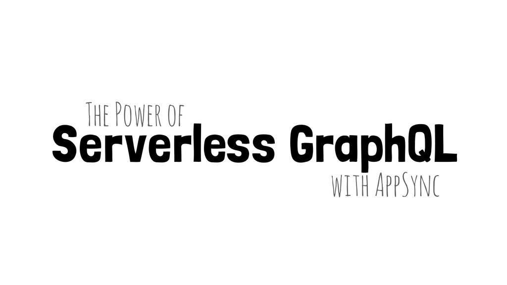 Serverless GraphQL with AppSync The Power of