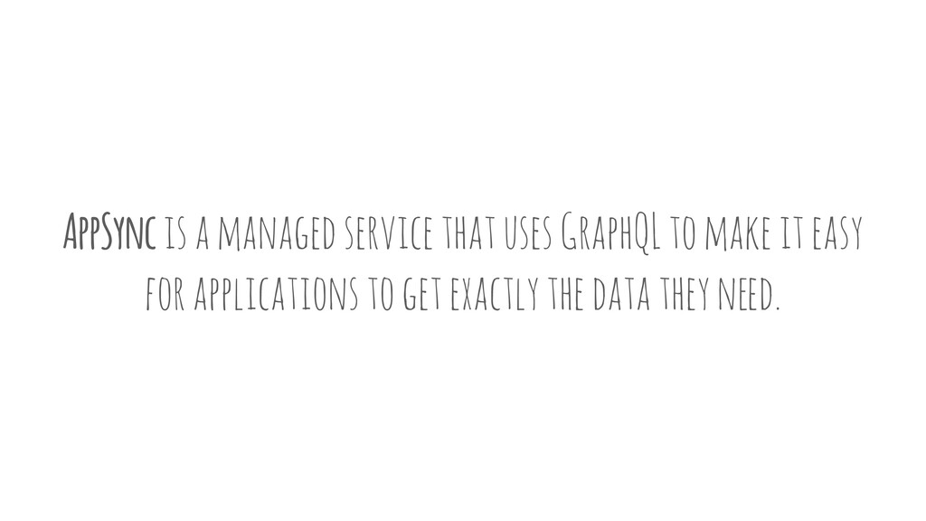 AppSync is a managed service that uses GraphQL ...