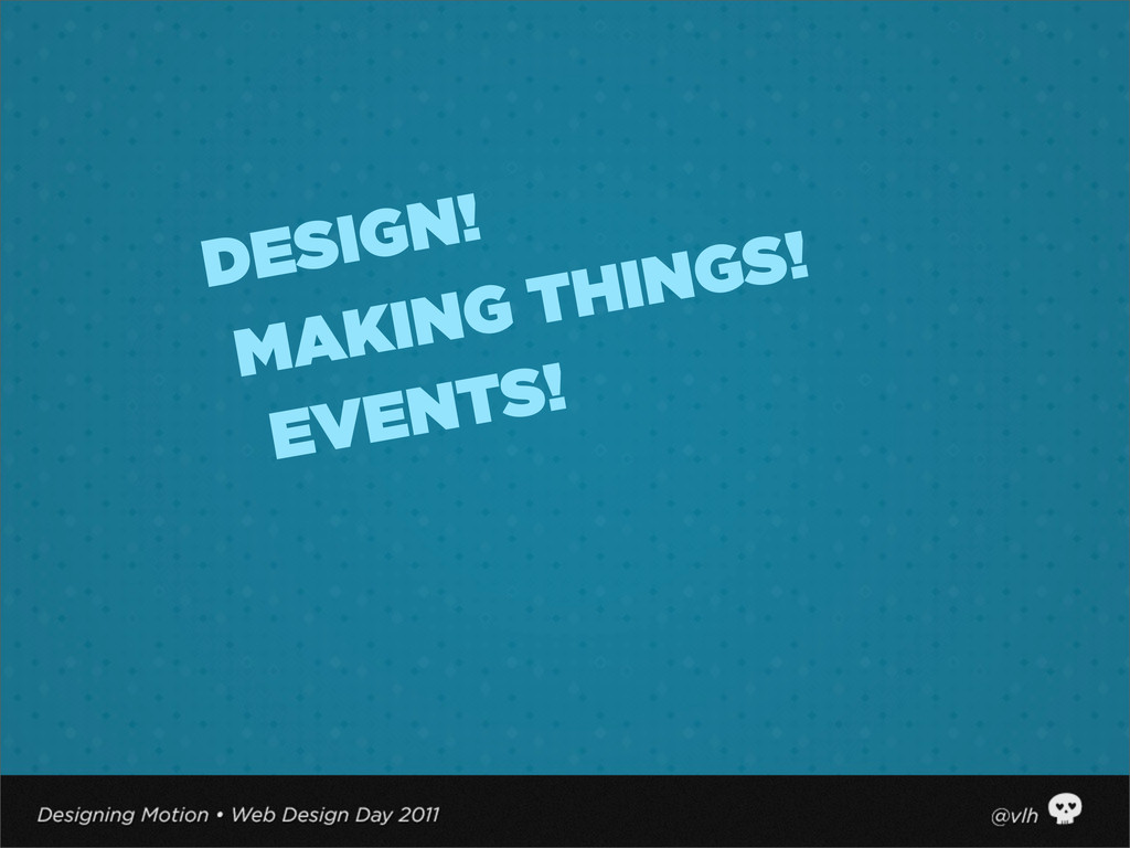 EVENTS! MAKING THINGS! DESIGN!