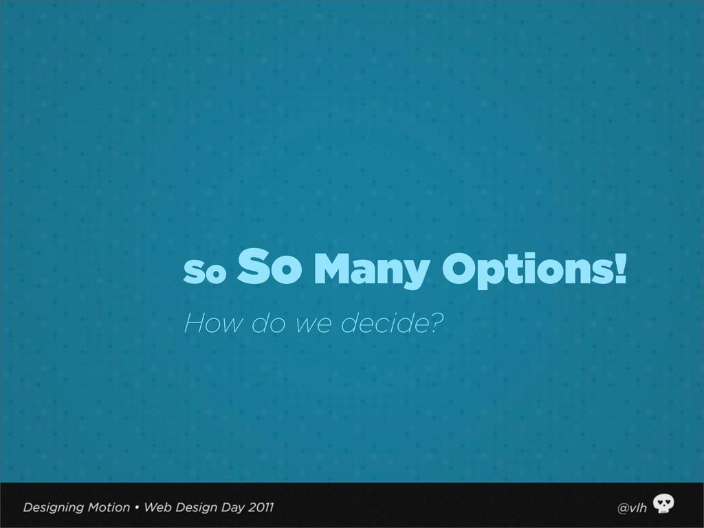 So So Many Options! How do we decide?