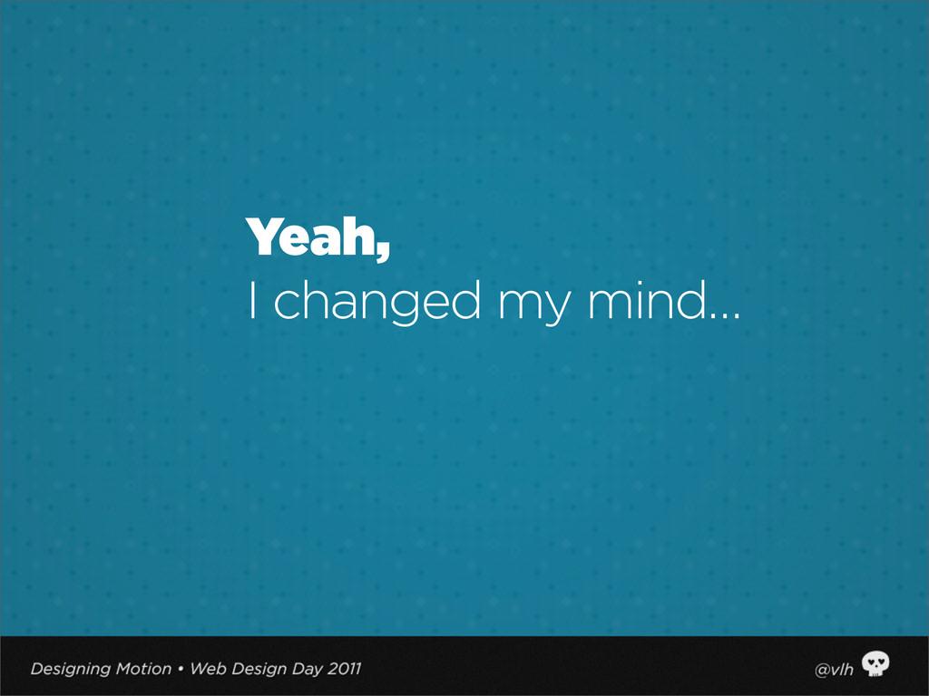 Yeah, I changed my mind…