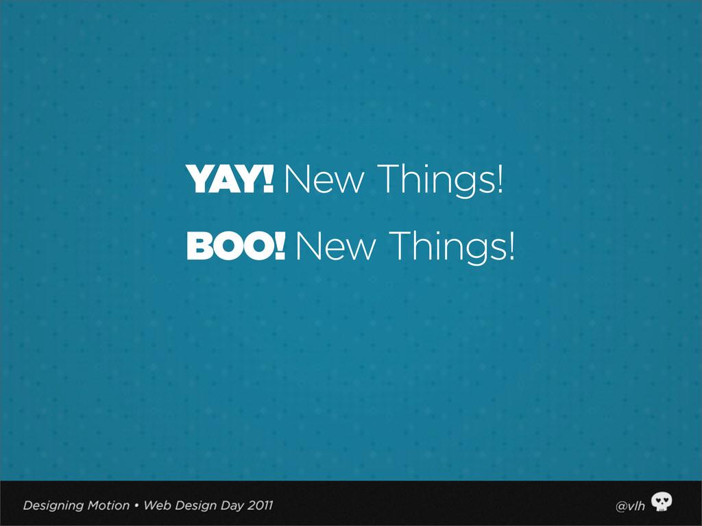 YAY! New Things! BOO! New Things!