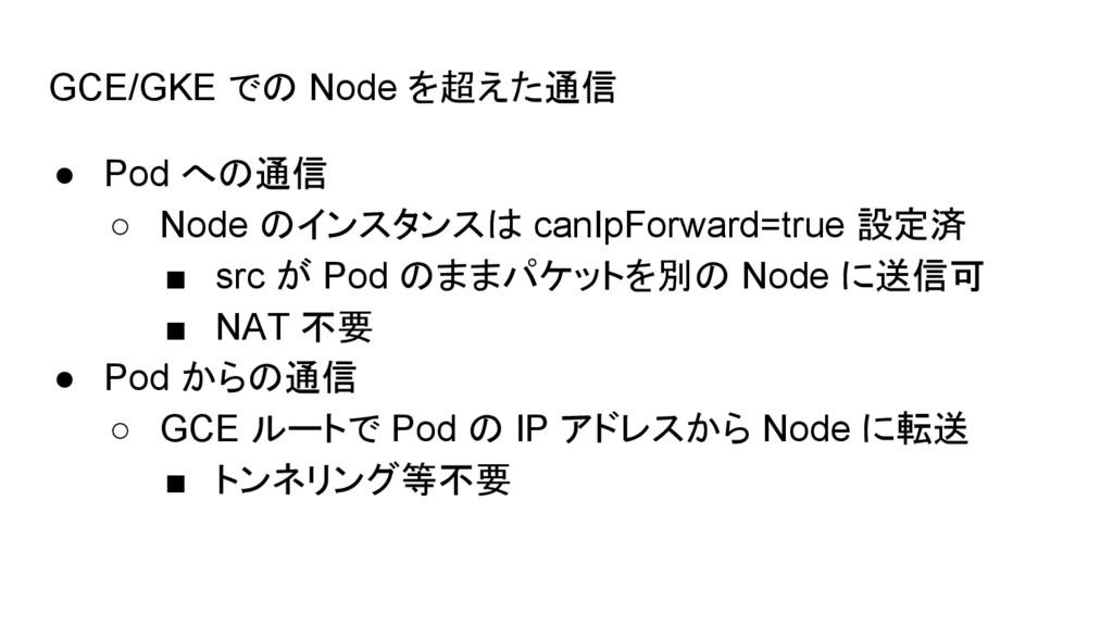 GCE/GKE での Node を超えた通信 ● Pod への通信 ○ Node のインスタン...