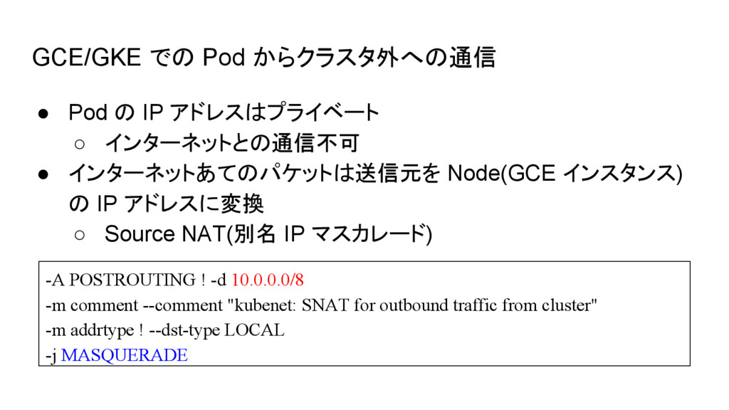 GCE/GKE での Pod からクラスタ外への通信 ● Pod の IP アドレスはプライベ...