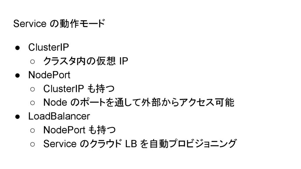 Service の動作モード ● ClusterIP ○ クラスタ内の仮想 IP ● Node...