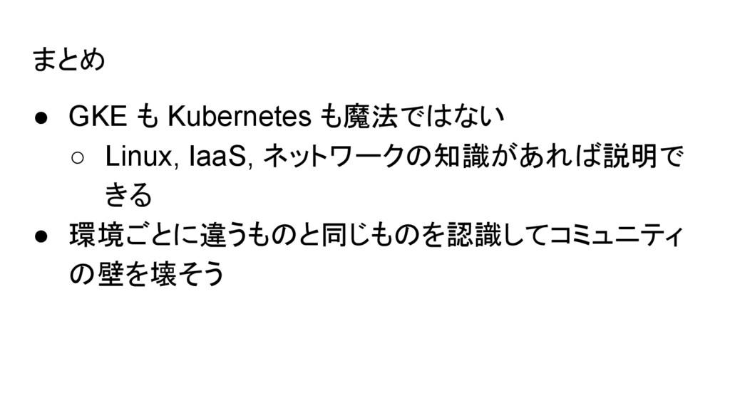 まとめ ● GKE も Kubernetes も魔法ではない ○ Linux, IaaS, ネ...