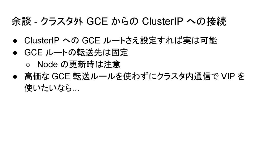 余談 - クラスタ外 GCE からの ClusterIP への接続 ● ClusterIP へ...