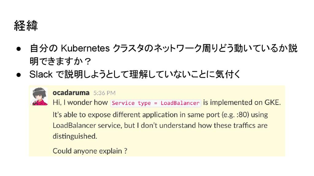 経緯 ● 自分の Kubernetes クラスタのネットワーク周りどう動いているか説 明できま...